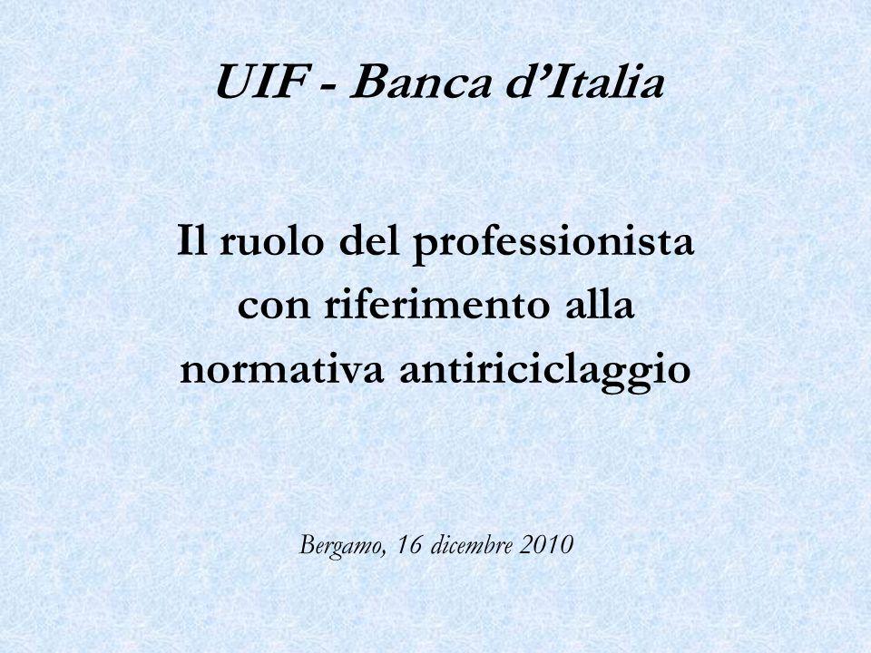 Il ruolo del professionista con riferimento alla normativa antiriciclaggio Bergamo, 16 dicembre 2010 UIF - Banca dItalia