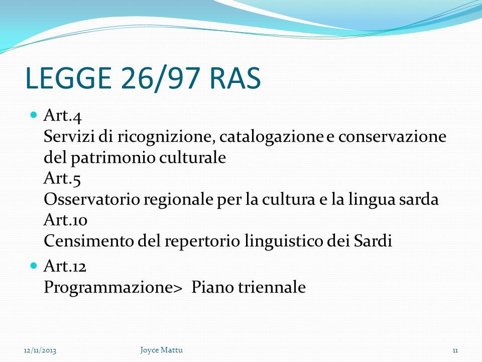 LEGGE 26/97 RAS Art.4 Servizi di ricognizione, catalogazione e conservazione del patrimonio culturale Art.5 Osservatorio regionale per la cultura e la lingua sarda Art.10 Censimento del repertorio linguistico dei Sardi Art.12 Programmazione> Piano triennale 12/11/2013Joyce Mattu11
