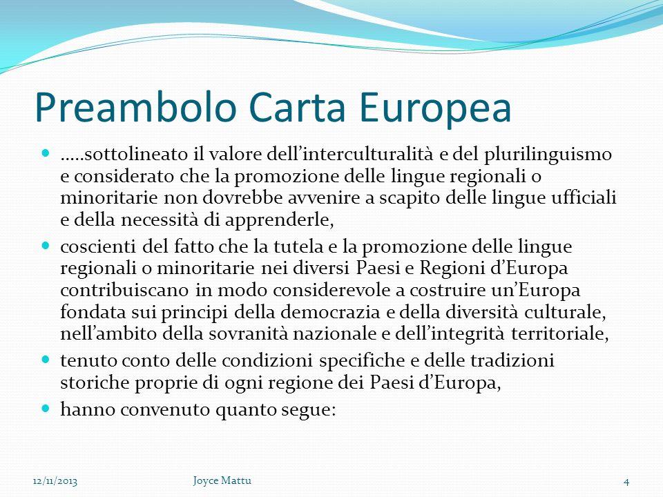 Preambolo Carta Europea …..sottolineato il valore dellinterculturalità e del plurilinguismo e considerato che la promozione delle lingue regionali o minoritarie non dovrebbe avvenire a scapito delle lingue ufficiali e della necessità di apprenderle, coscienti del fatto che la tutela e la promozione delle lingue regionali o minoritarie nei diversi Paesi e Regioni dEuropa contribuiscano in modo considerevole a costruire unEuropa fondata sui principi della democrazia e della diversità culturale, nellambito della sovranità nazionale e dellintegrità territoriale, tenuto conto delle condizioni specifiche e delle tradizioni storiche proprie di ogni regione dei Paesi dEuropa, hanno convenuto quanto segue: 12/11/20134Joyce Mattu