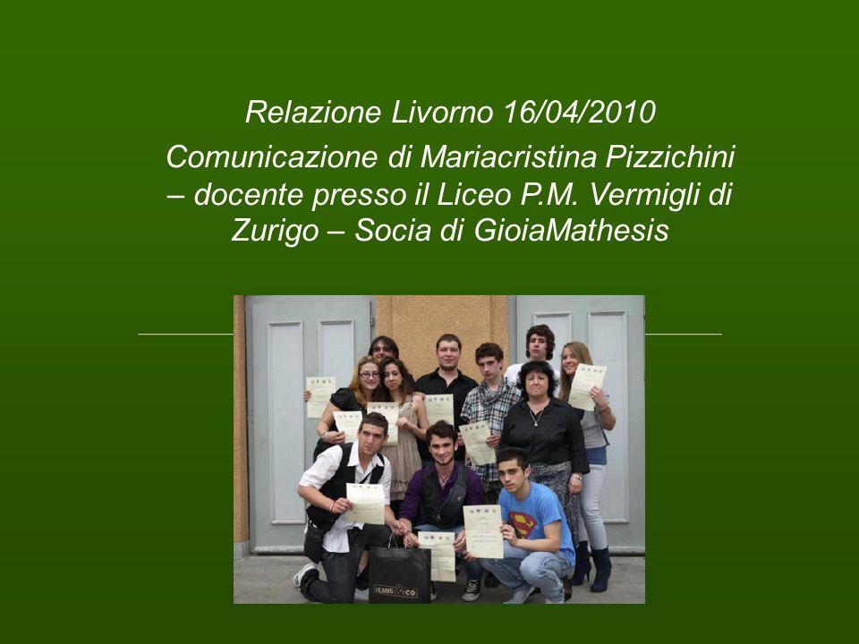 Relazione Livorno 16/04/2010 Comunicazione di Mariacristina Pizzichini – docente presso il Liceo P.M. Vermigli di Zurigo – Socia di GioiaMathesis