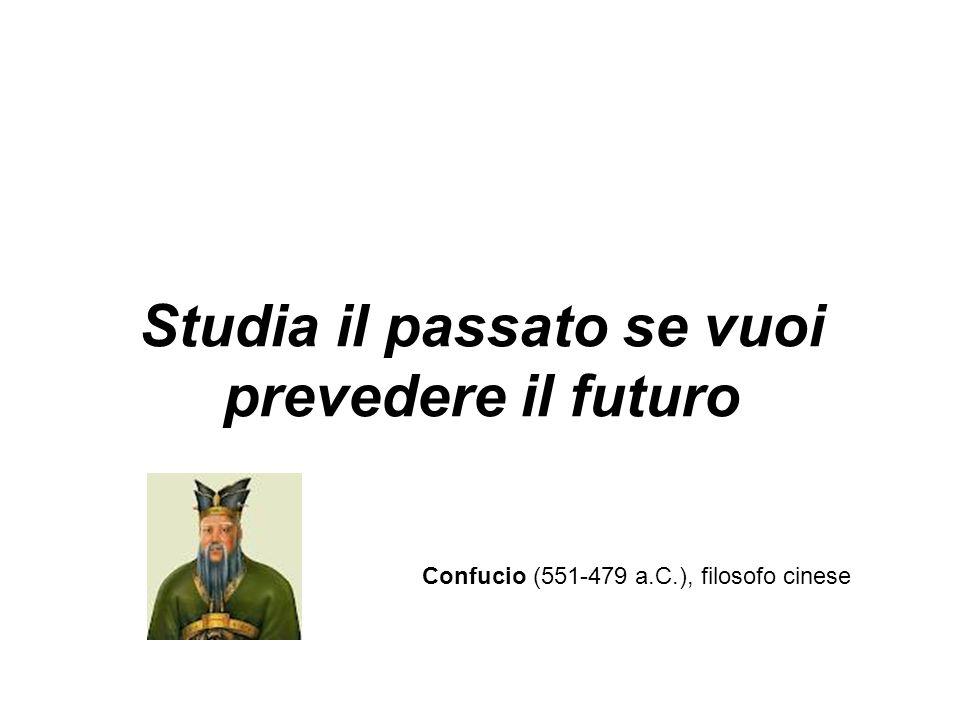 Studia il passato se vuoi prevedere il futuro Confucio (551-479 a.C.), filosofo cinese