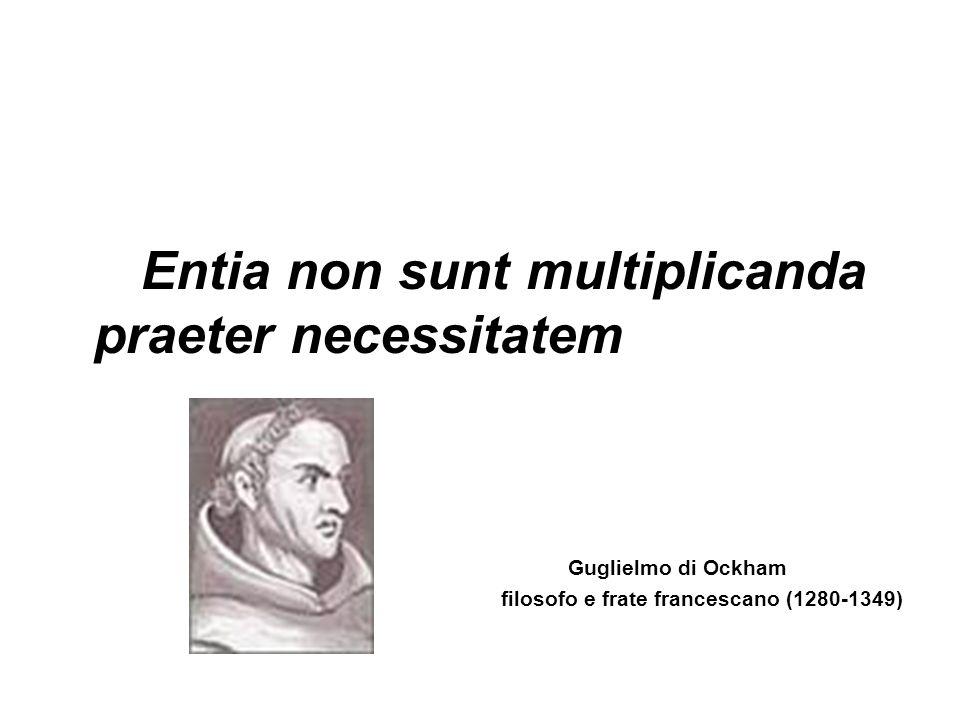 . Entia non sunt multiplicanda praeter necessitatem Guglielmo di Ockham filosofo e frate francescano (1280-1349)