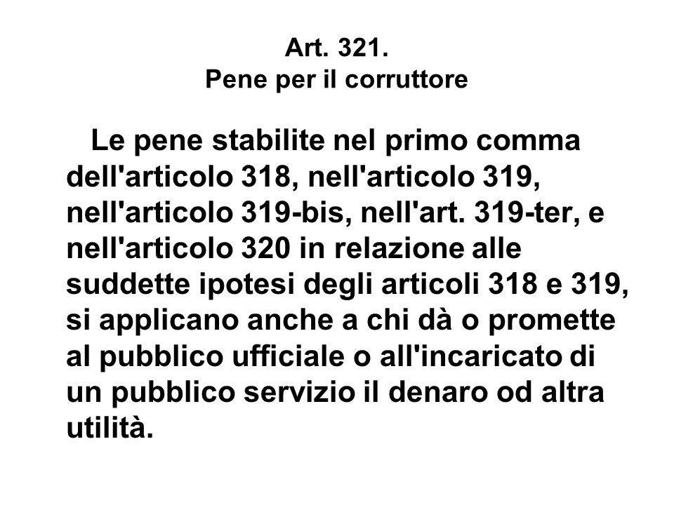 Art. 321. Pene per il corruttore Le pene stabilite nel primo comma dell'articolo 318, nell'articolo 319, nell'articolo 319-bis, nell'art. 319-ter, e n