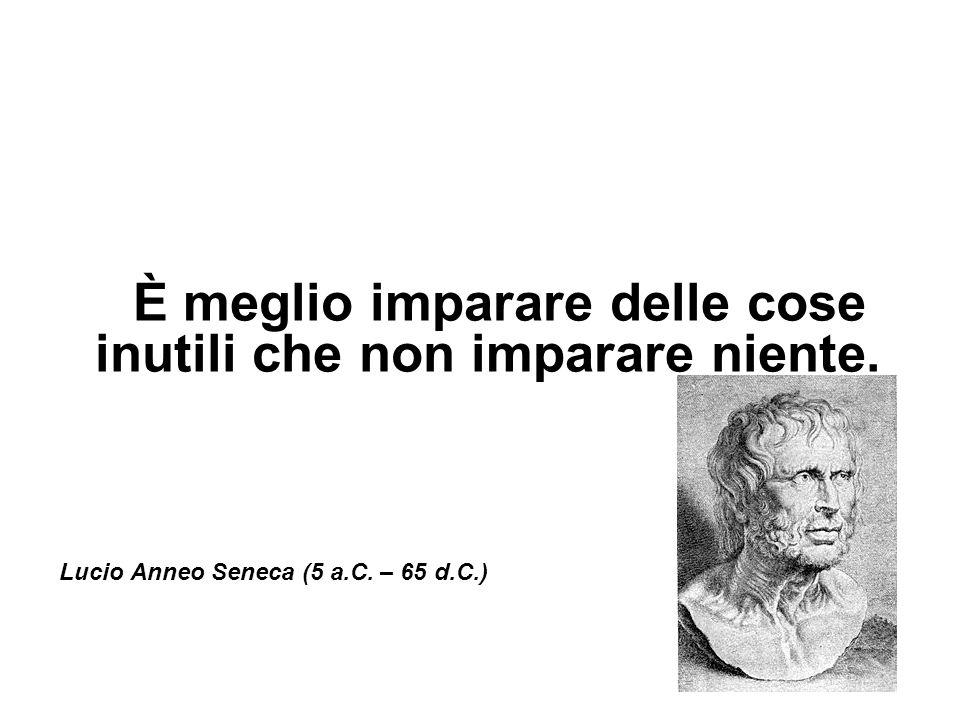 È meglio imparare delle cose inutili che non imparare niente. Lucio Anneo Seneca (5 a.C. – 65 d.C.)