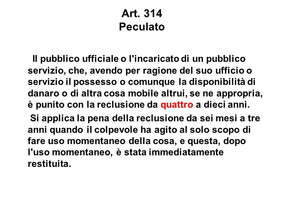 Art. 314 Peculato Il pubblico ufficiale o l'incaricato di un pubblico servizio, che, avendo per ragione del suo ufficio o servizio il possesso o comun