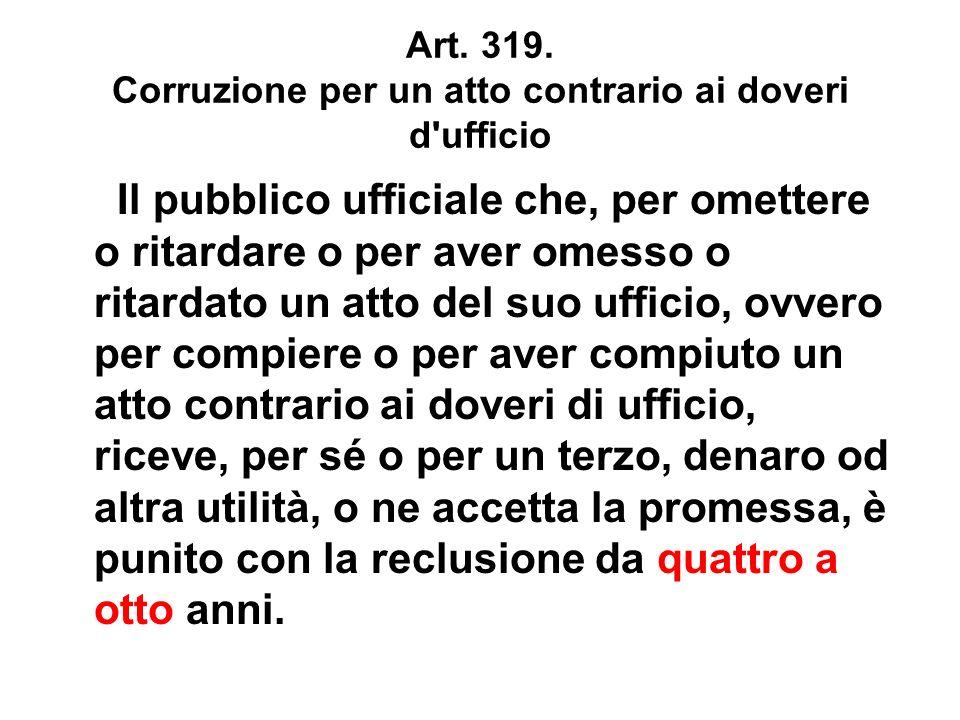 Art. 319. Corruzione per un atto contrario ai doveri d'ufficio Il pubblico ufficiale che, per omettere o ritardare o per aver omesso o ritardato un at