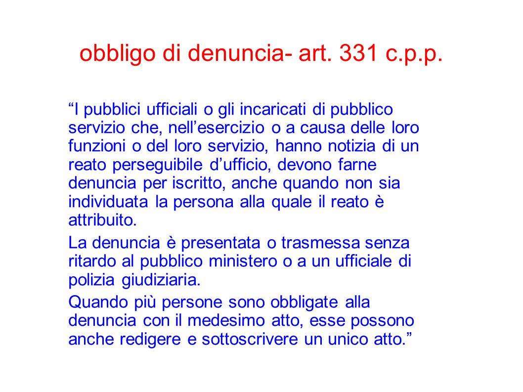 obbligo di denuncia- art. 331 c.p.p. I pubblici ufficiali o gli incaricati di pubblico servizio che, nellesercizio o a causa delle loro funzioni o del
