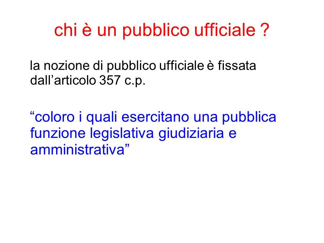 chi è un pubblico ufficiale ? la nozione di pubblico ufficiale è fissata dallarticolo 357 c.p. coloro i quali esercitano una pubblica funzione legisla