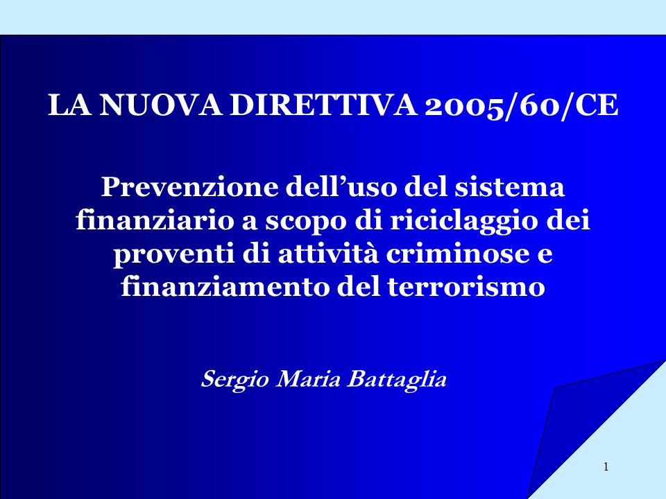 1 LA NUOVA DIRETTIVA 2005/60/CE Sergio Maria Battaglia Prevenzione delluso del sistema finanziario a scopo di riciclaggio dei proventi di attività cri
