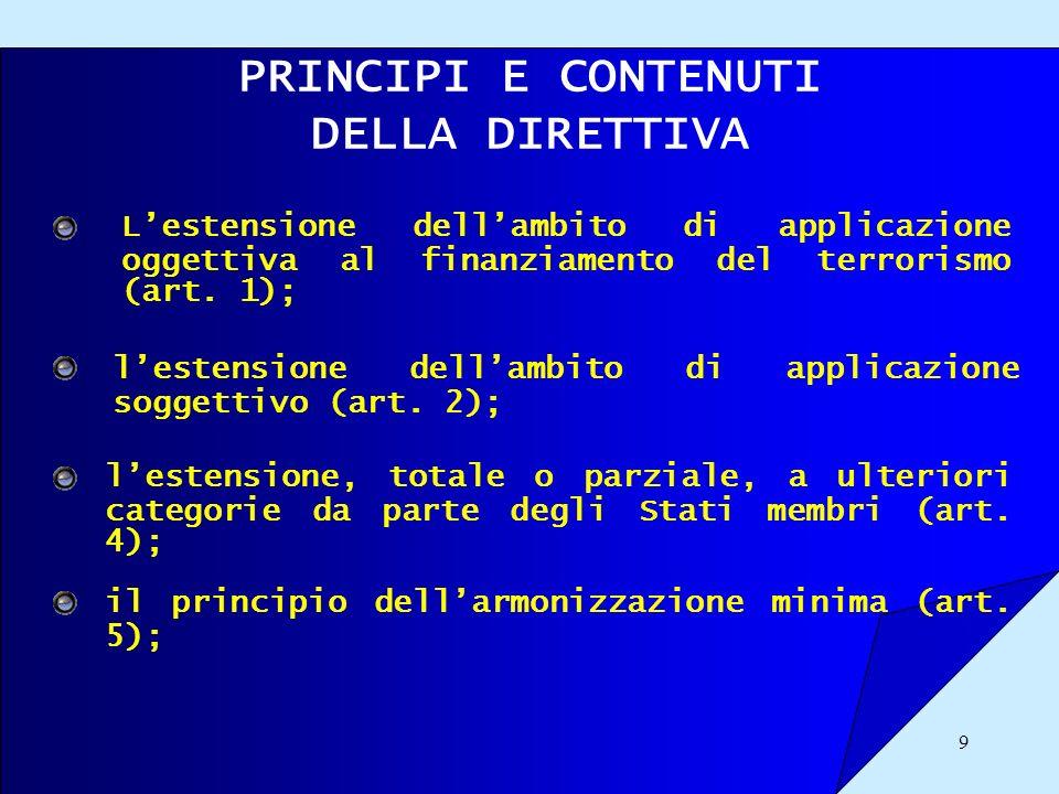 9 PRINCIPI E CONTENUTI DELLA DIRETTIVA Lestensione dellambito di applicazione oggettiva al finanziamento del terrorismo (art. 1); lestensione dellambi