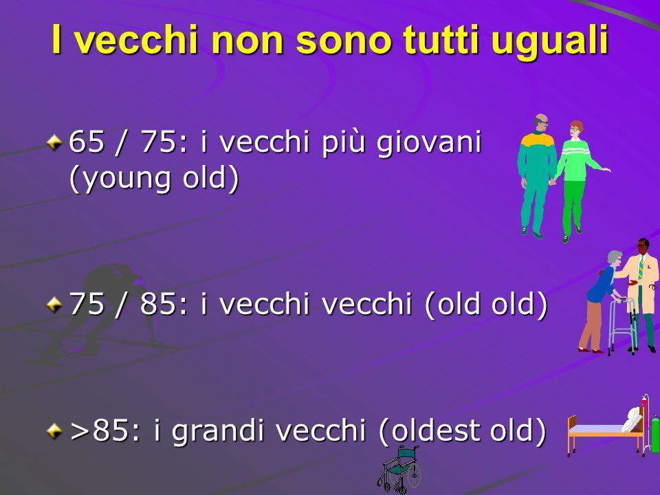 I vecchi non sono tutti uguali 65 / 75: i vecchi più giovani (young old) 75 / 85: i vecchi vecchi (old old) >85: i grandi vecchi (oldest old)
