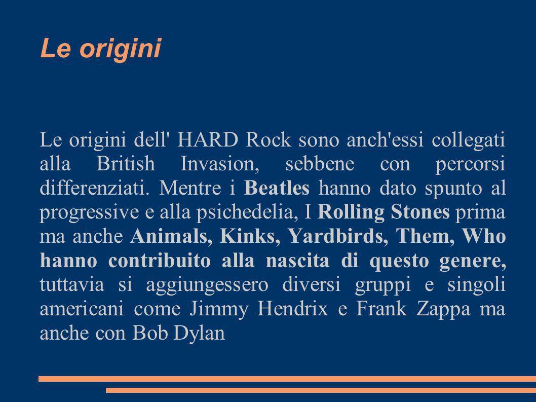 Le origini Le origini dell' HARD Rock sono anch'essi collegati alla British Invasion, sebbene con percorsi differenziati. Mentre i Beatles hanno dato