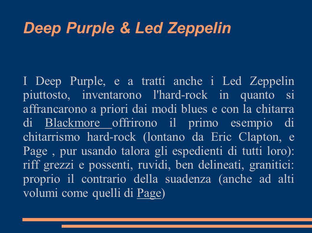 Deep Purple & Led Zeppelin I Deep Purple, e a tratti anche i Led Zeppelin piuttosto, inventarono l'hard-rock in quanto si affrancarono a priori dai mo