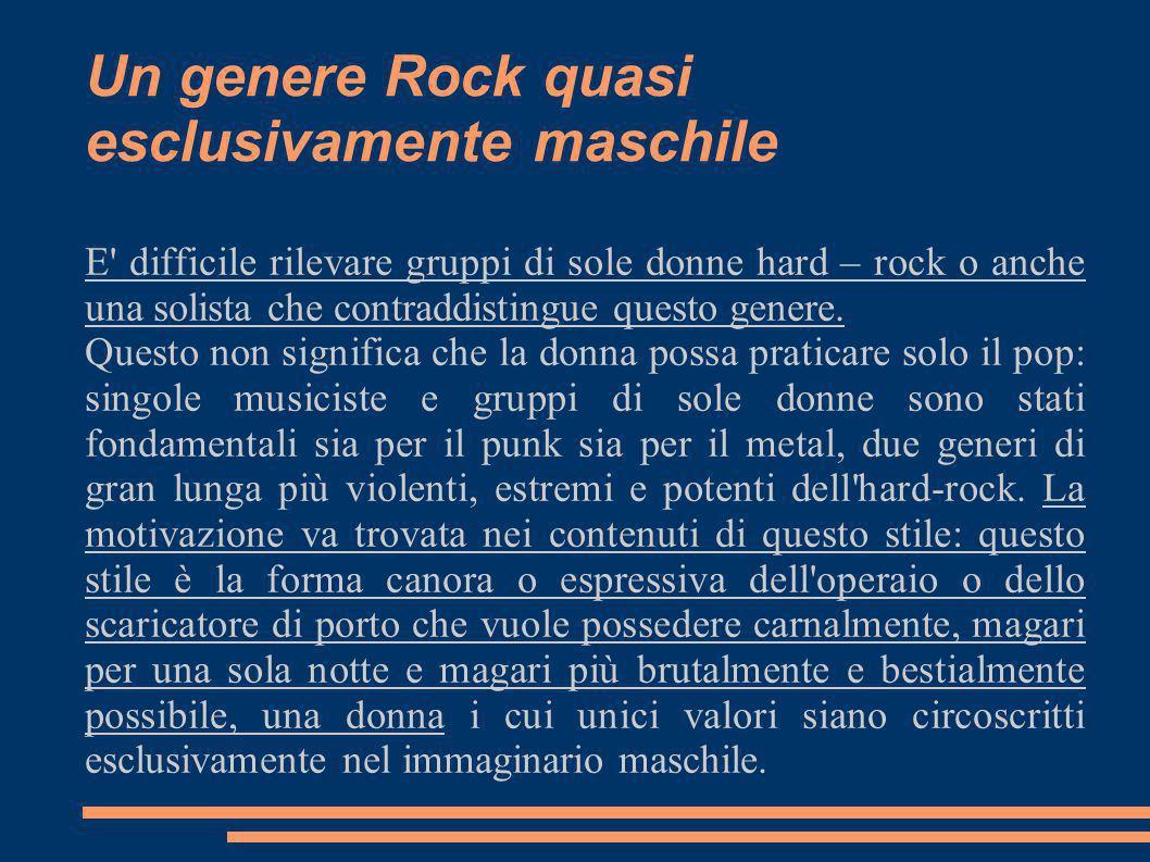 Un genere Rock quasi esclusivamente maschile E' difficile rilevare gruppi di sole donne hard – rock o anche una solista che contraddistingue questo ge