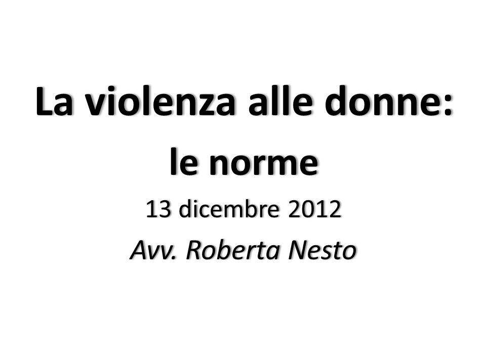 La violenza alle donne:La violenza alle donne: le normele norme 13 dicembre 201213 dicembre 2012 Avv. Roberta NestoAvv. Roberta Nesto