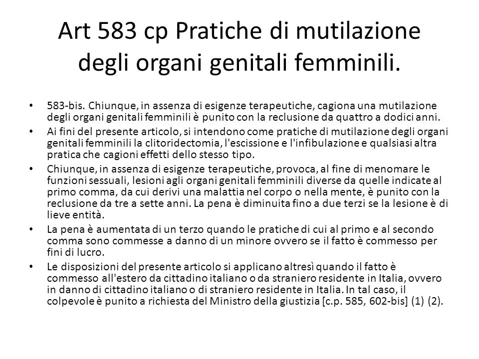 Art 583 cp Pratiche di mutilazione degli organi genitali femminili. 583-bis. Chiunque, in assenza di esigenze terapeutiche, cagiona una mutilazione de