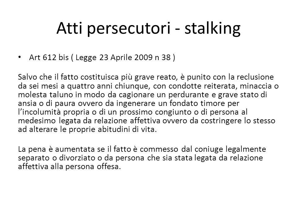 Atti persecutori - stalking Art 612 bis ( Legge 23 Aprile 2009 n 38 ) Salvo che il fatto costituisca più grave reato, è punito con la reclusione da se