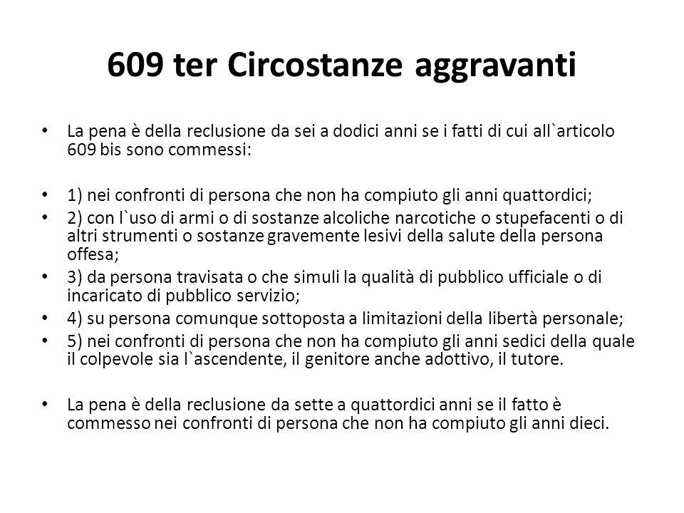 609 ter Circostanze aggravanti La pena è della reclusione da sei a dodici anni se i fatti di cui all`articolo 609 bis sono commessi: 1) nei confronti