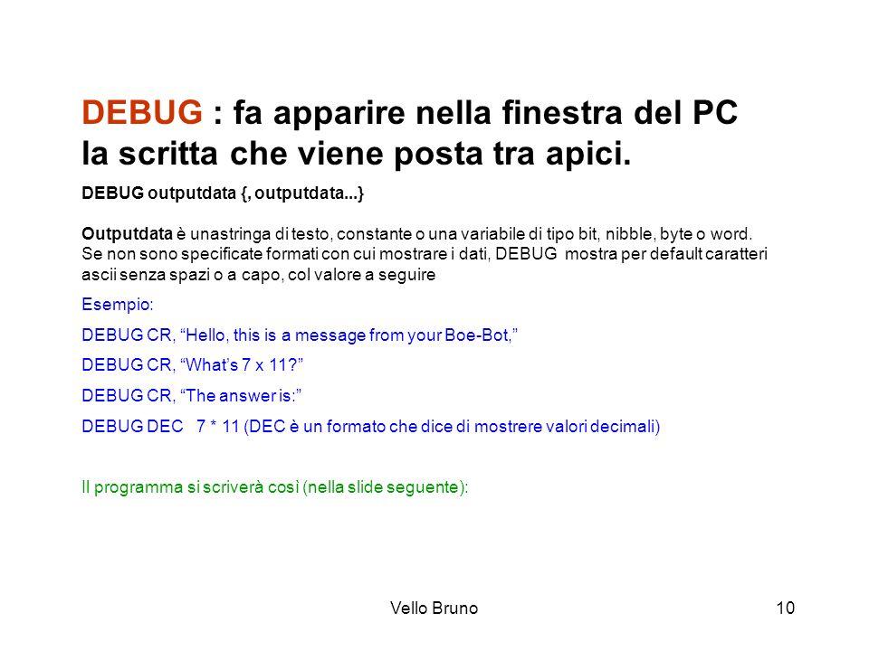 Vello Bruno10 DEBUG : fa apparire nella finestra del PC la scritta che viene posta tra apici. DEBUG outputdata {, outputdata...} Outputdata è unastrin