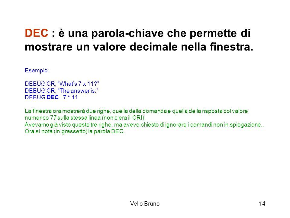 Vello Bruno14 DEC : è una parola-chiave che permette di mostrare un valore decimale nella finestra. Esempio: DEBUG CR, Whats 7 x 11? DEBUG CR, The ans
