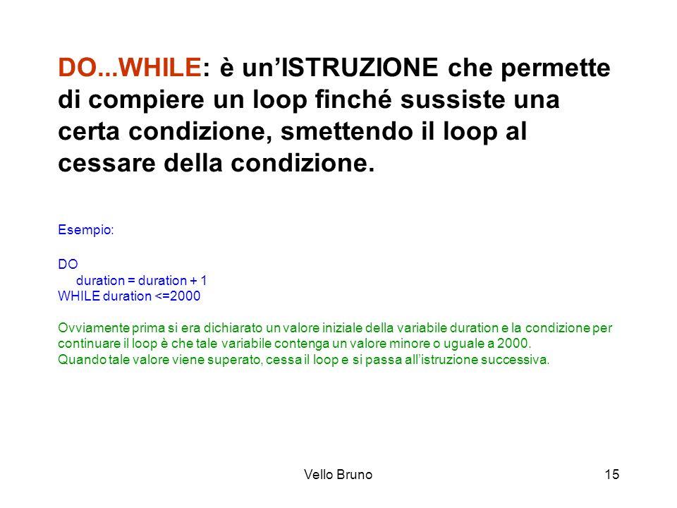 Vello Bruno15 DO...WHILE: è unISTRUZIONE che permette di compiere un loop finché sussiste una certa condizione, smettendo il loop al cessare della con