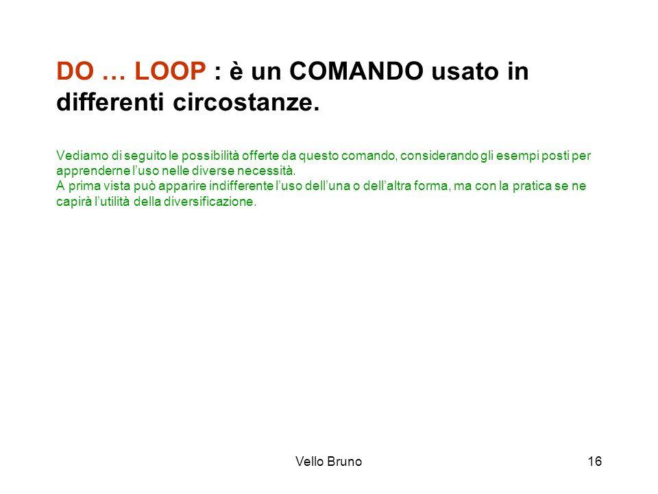 Vello Bruno16 DO … LOOP : è un COMANDO usato in differenti circostanze. Vediamo di seguito le possibilità offerte da questo comando, considerando gli