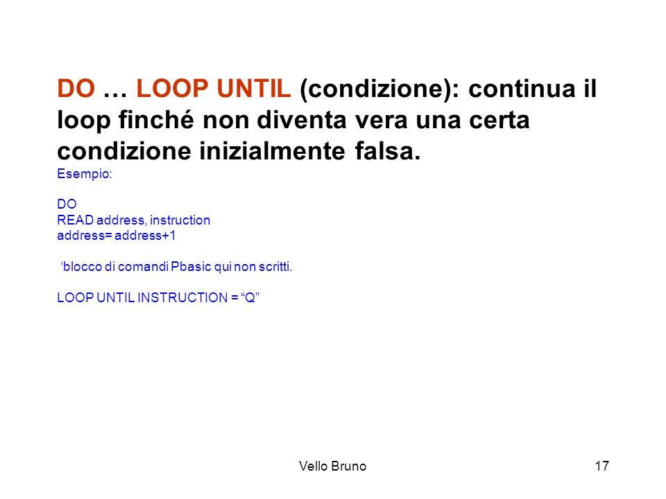 Vello Bruno17 DO … LOOP UNTIL (condizione): continua il loop finché non diventa vera una certa condizione inizialmente falsa. Esempio: DO READ address