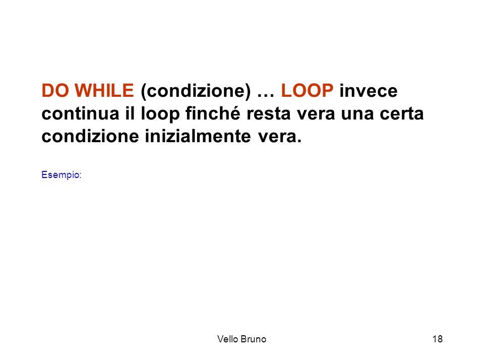 Vello Bruno18 DO WHILE (condizione) … LOOP invece continua il loop finché resta vera una certa condizione inizialmente vera. Esempio: