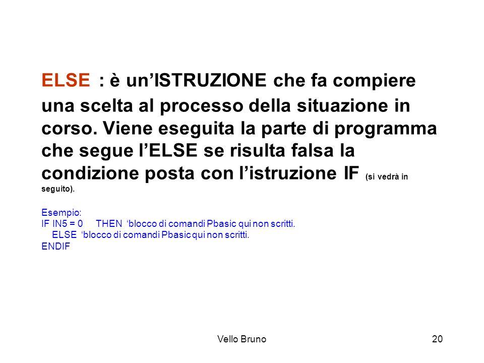 Vello Bruno20 ELSE : è unISTRUZIONE che fa compiere una scelta al processo della situazione in corso. Viene eseguita la parte di programma che segue l