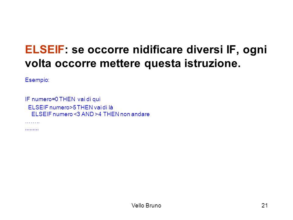Vello Bruno21 ELSEIF: se occorre nidificare diversi IF, ogni volta occorre mettere questa istruzione. Esempio: IF numero=0 THEN vai di qui ELSEIF nume