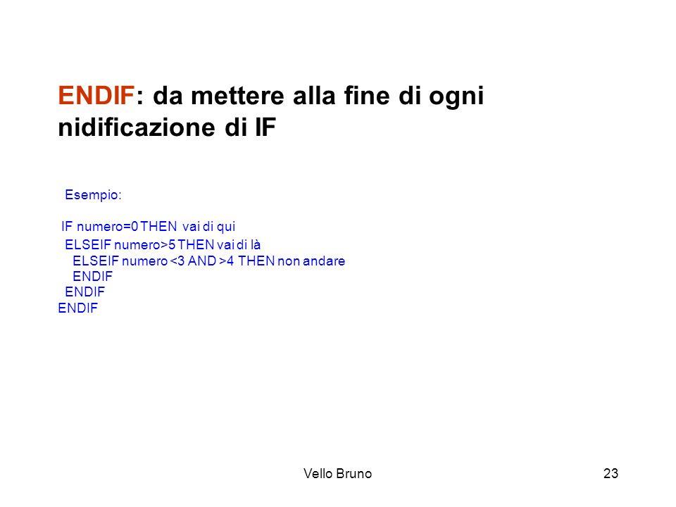 Vello Bruno23 ENDIF: da mettere alla fine di ogni nidificazione di IF Esempio: IF numero=0 THEN vai di qui ELSEIF numero>5 THEN vai di là ELSEIF numer