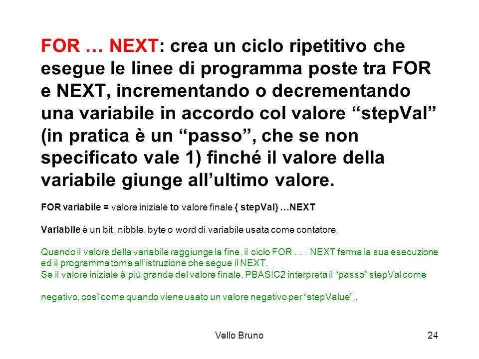 Vello Bruno24 FOR … NEXT: crea un ciclo ripetitivo che esegue le linee di programma poste tra FOR e NEXT, incrementando o decrementando una variabile
