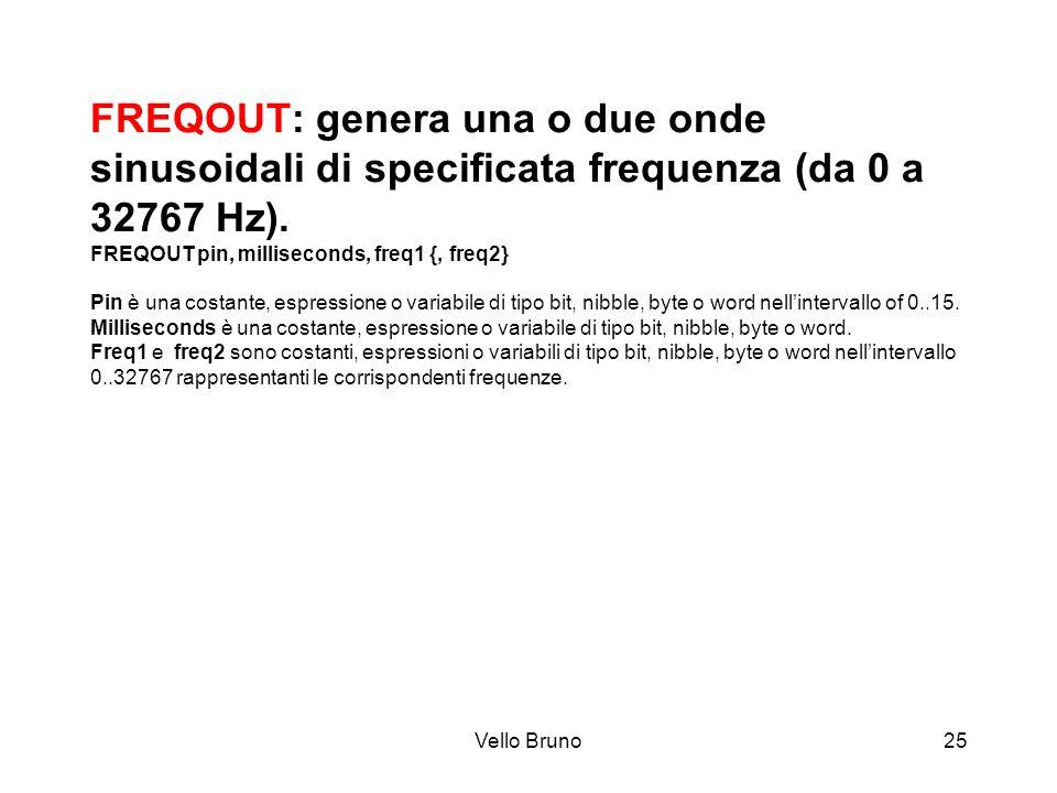 Vello Bruno25 FREQOUT: genera una o due onde sinusoidali di specificata frequenza (da 0 a 32767 Hz). FREQOUT pin, milliseconds, freq1 {, freq2} Pin è