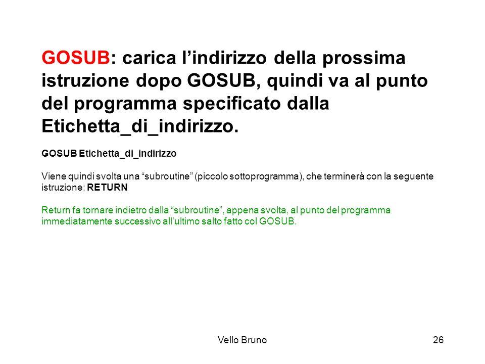 Vello Bruno26 GOSUB: carica lindirizzo della prossima istruzione dopo GOSUB, quindi va al punto del programma specificato dalla Etichetta_di_indirizzo