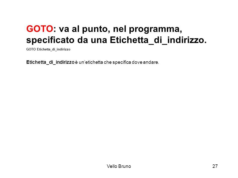 Vello Bruno27 GOTO: va al punto, nel programma, specificato da una Etichetta_di_indirizzo. GOTO Etichetta_di_indirizzo Etichetta_di_indirizzo è unetic