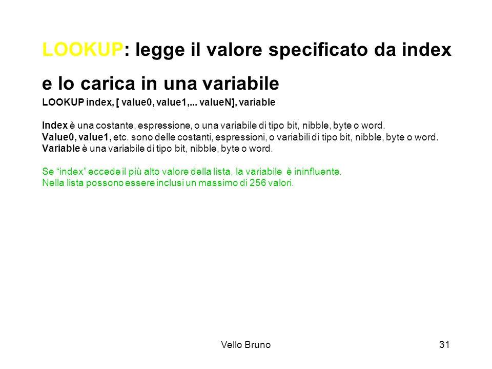 Vello Bruno31 LOOKUP: legge il valore specificato da index e lo carica in una variabile LOOKUP index, [ value0, value1,... valueN], variable Index è u