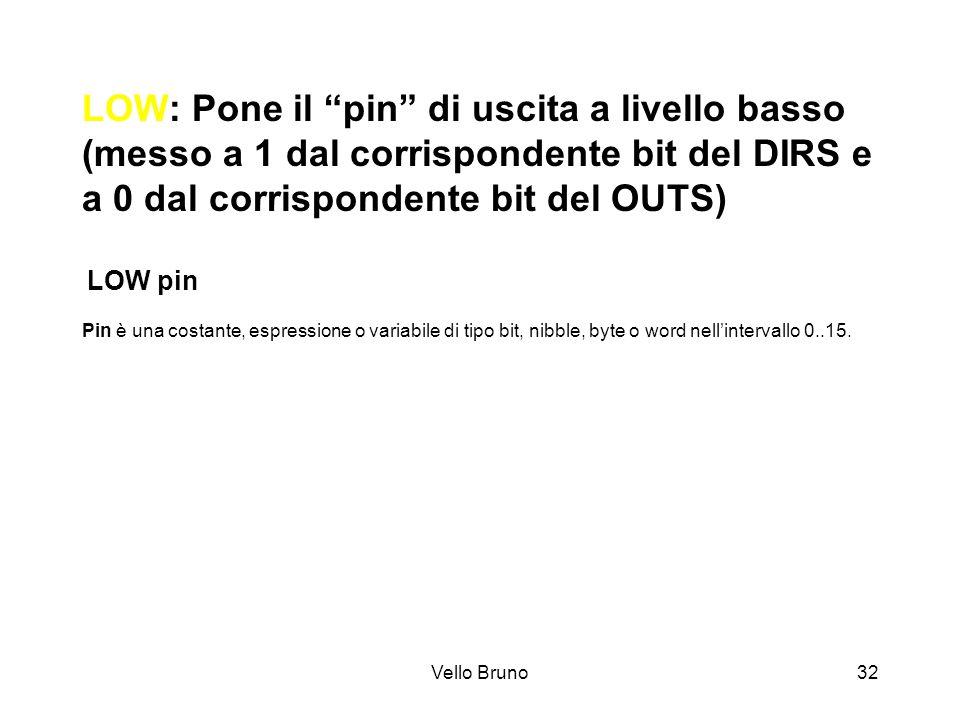 Vello Bruno32 LOW: Pone il pin di uscita a livello basso (messo a 1 dal corrispondente bit del DIRS e a 0 dal corrispondente bit del OUTS) LOW pin Pin