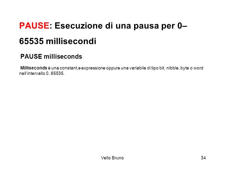 Vello Bruno34 PAUSE: Esecuzione di una pausa per 0– 65535 millisecondi PAUSE milliseconds Milliseconds è una constant,e expressione oppure una variabi