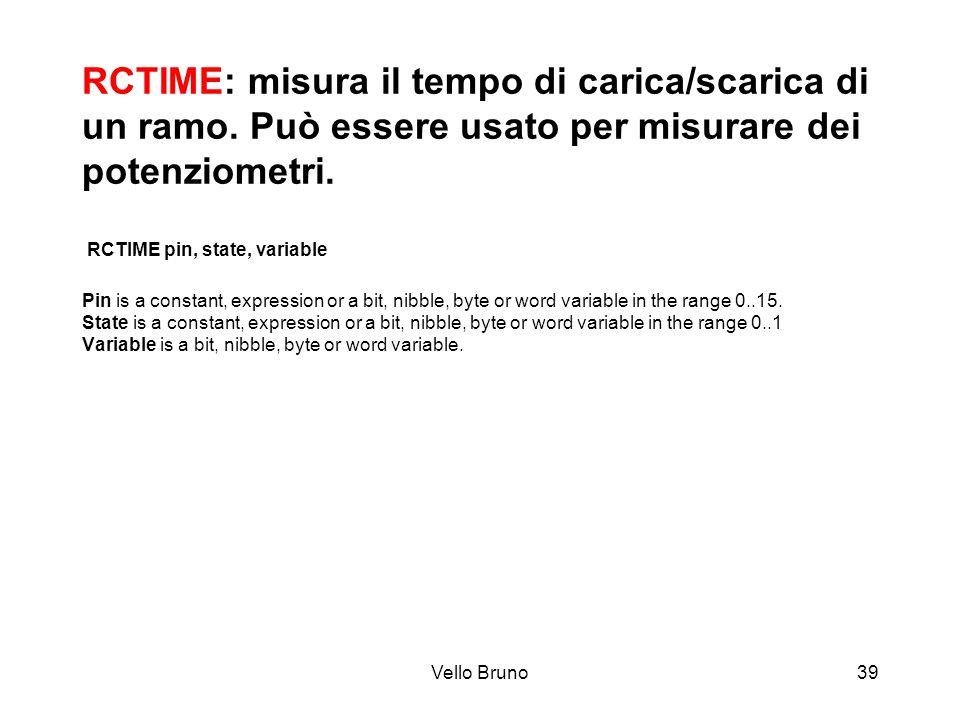 Vello Bruno39 RCTIME: misura il tempo di carica/scarica di un ramo. Può essere usato per misurare dei potenziometri. RCTIME pin, state, variable Pin i