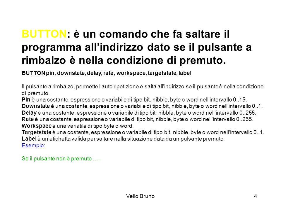 Vello Bruno4 BUTTON: è un comando che fa saltare il programma allindirizzo dato se il pulsante a rimbalzo è nella condizione di premuto. BUTTON pin, d