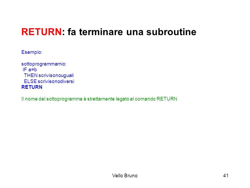 Vello Bruno41 RETURN: fa terminare una subroutine Esempio: sottoprogrammamio: IF a=b THEN scrivisonouguali ELSE scrivisonodiversi RETURN Il nome del s