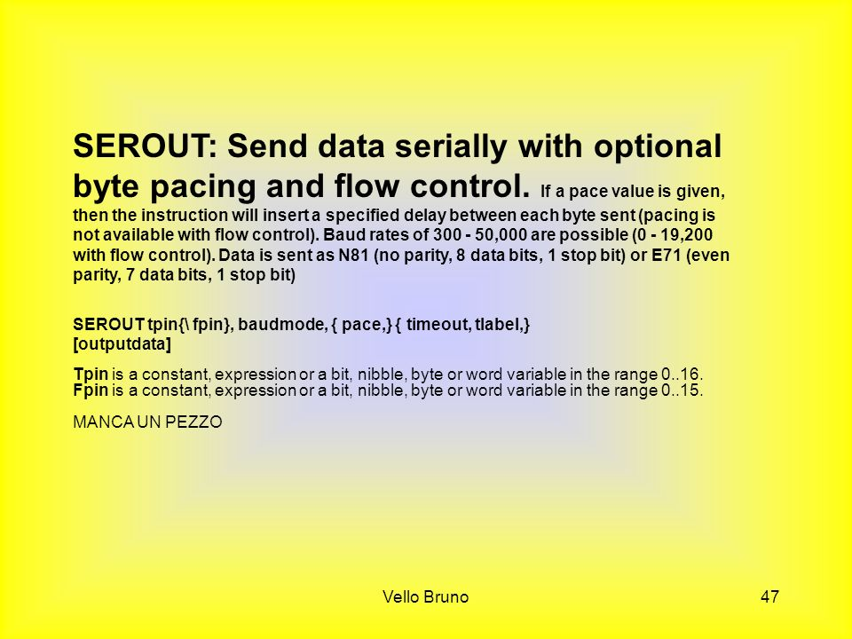 Vello Bruno47 SEROUT: Send data serially with optional byte pacing and flow control. If a pace value is given, then the instruction will insert a spec