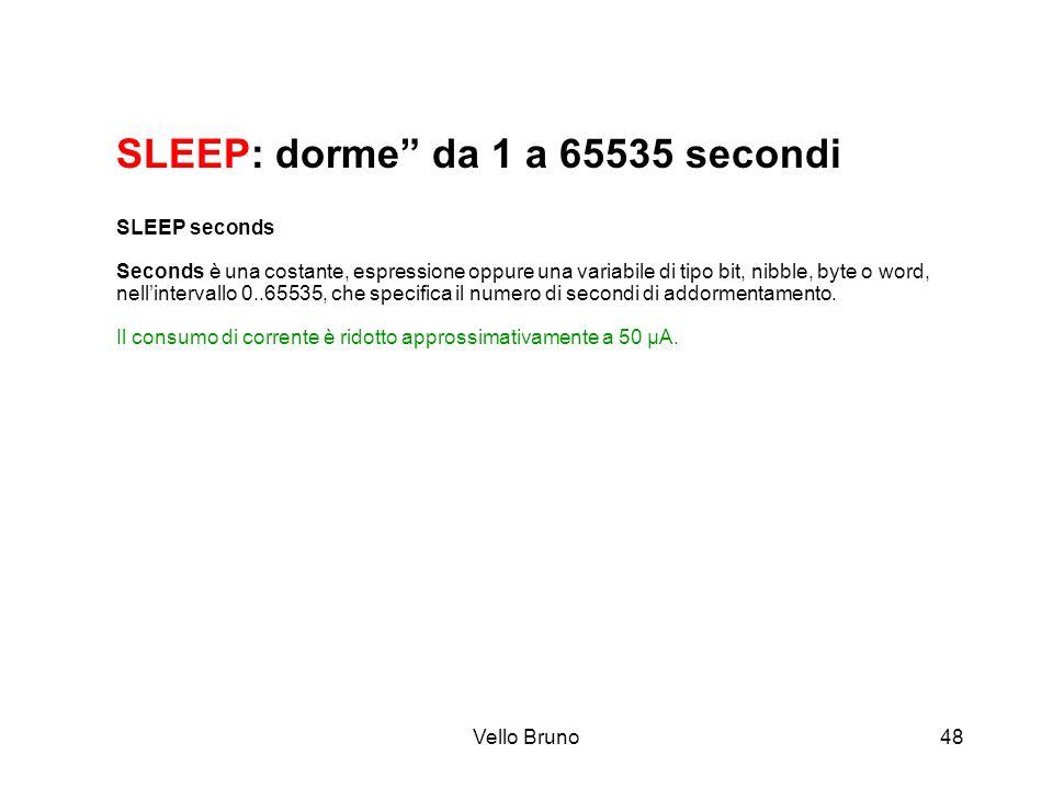 Vello Bruno48 SLEEP: dorme da 1 a 65535 secondi SLEEP seconds Seconds è una costante, espressione oppure una variabile di tipo bit, nibble, byte o wor