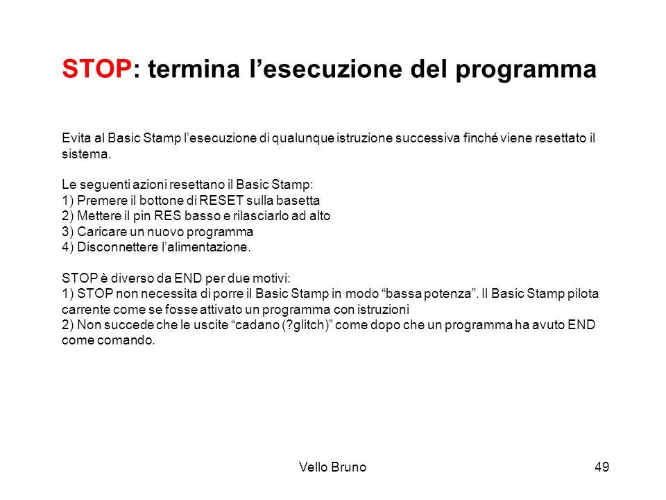 Vello Bruno49 STOP: termina lesecuzione del programma Evita al Basic Stamp lesecuzione di qualunque istruzione successiva finché viene resettato il si