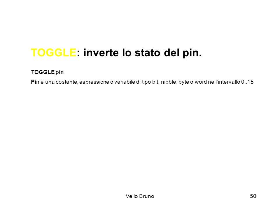 Vello Bruno50 TOGGLE: inverte lo stato del pin. TOGGLE pin Pin è una costante, espressione o variabile di tipo bit, nibble, byte o word nellintervallo