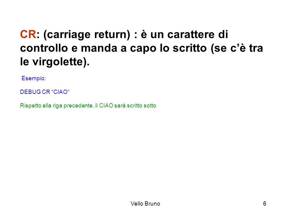 Vello Bruno6 CR: (carriage return) : è un carattere di controllo e manda a capo lo scritto (se cè tra le virgolette). Esempio: DEBUG CR CIAO Rispetto