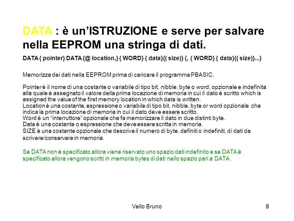 Vello Bruno8 DATA : è unISTRUZIONE e serve per salvare nella EEPROM una stringa di dati. DATA { pointer} DATA {@ location,} { WORD} { data}{( size)} {