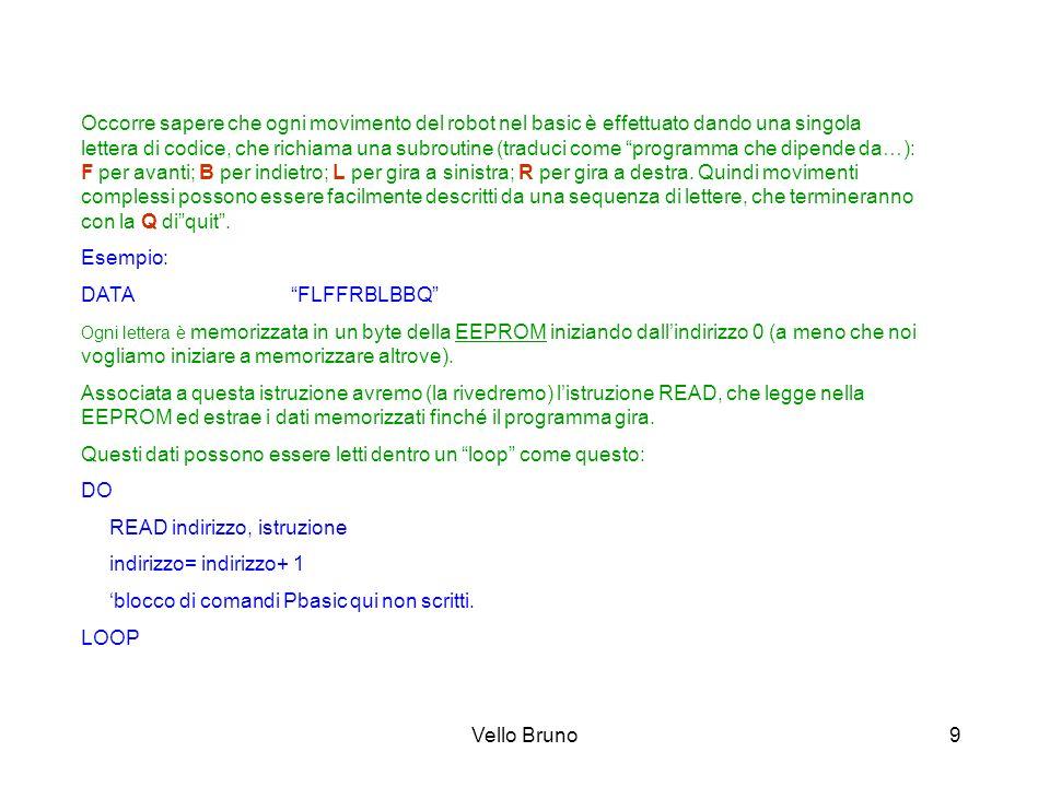 Vello Bruno9 Occorre sapere che ogni movimento del robot nel basic è effettuato dando una singola lettera di codice, che richiama una subroutine (trad
