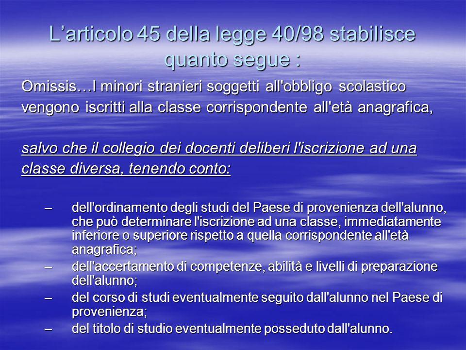 Larticolo 45 della legge 40/98 stabilisce quanto segue : Omissis…I minori stranieri soggetti all'obbligo scolastico vengono iscritti alla classe corri