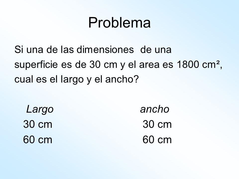 Problema Si una de las dimensiones de una superficie es de 30 cm y el area es 1800 cm², cual es el largo y el ancho? Largo ancho 30 cm 60 cm